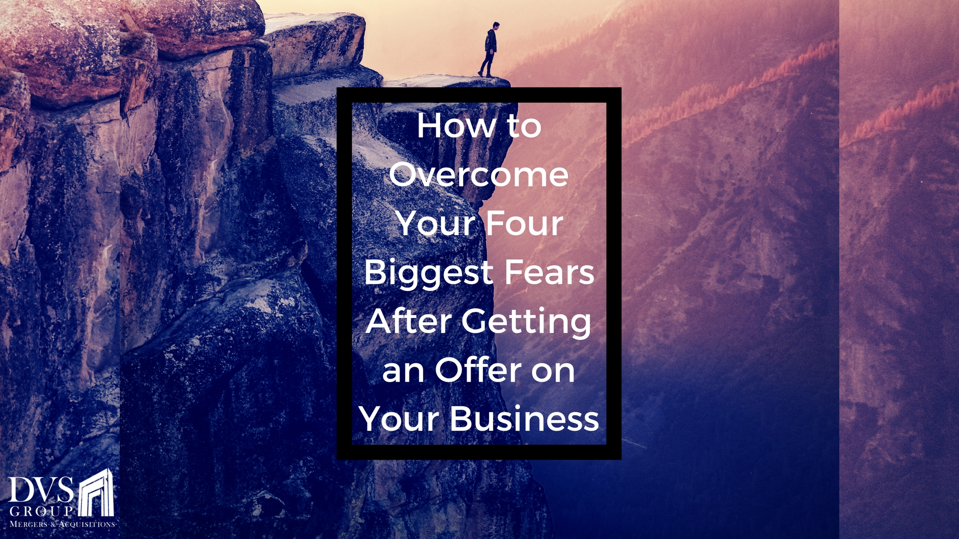 How to Overcome Your Four Biggest Fears After Getting an Offer on Your Business